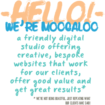 Hello! We're Moogaloo - a friendly digital studio offering creative, bespoke websites that work for our clients, offer good value and get great results. (we're not being boastful, just repeating what our clients have said!)